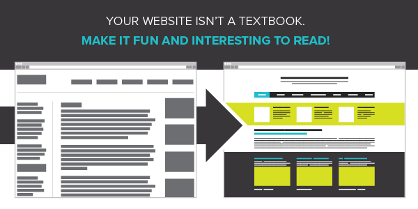 Your website isn't a text book. Make it fun and interesting to read with engaging website content