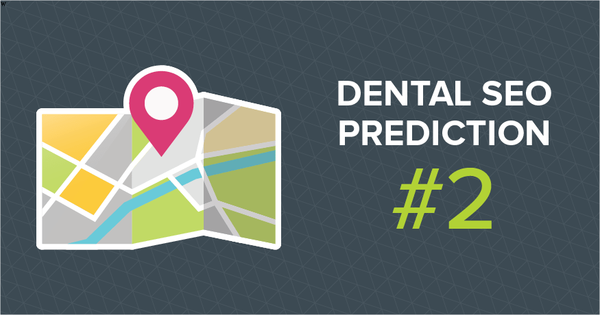 Dental SEO predictions: Local search is more important than ever.