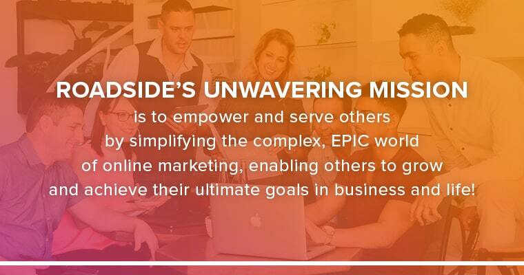 Roadside's Unwavering Mission is to empower and serve others by simplifying the complex, EPIC world of online marketing, enabling others to grow and achieve their ultimate goals in business and life!