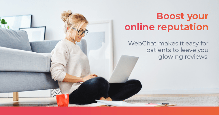 Boost your online reputation. WebChat makes it easy for patients to leave you glowing reviews.