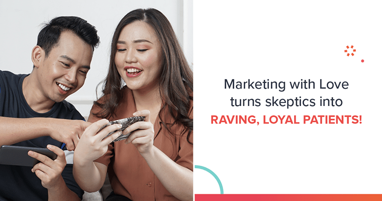 Marketing with Love is a dental marketing strategy that turns skeptics into raving, loyal patients