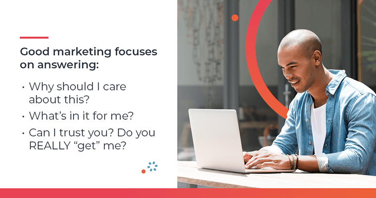 Good marketing focuses on answering: Why should I care? What's in it for me?